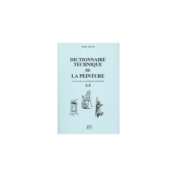 DICTIONNAIRE TECHNIQUE DPEINTURE A-I BEGUIN